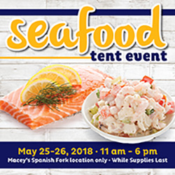 Seafood Tent Event. Macey's Spanish Fork only. May 25-26th from 11am to 6pm.